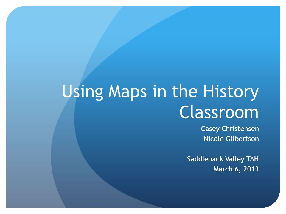 Using Maps in the History Classroom Casey Christensen Nicole Gilbertson Saddleback Valley TAH March 6, 2013