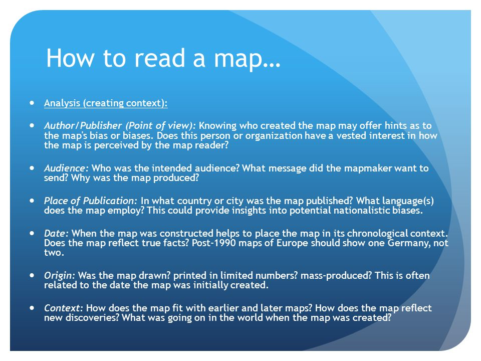 How to read a map… Analysis (creating context): Author/Publisher (Point of view): Knowing who created the map may offer hints as to the map's bias or