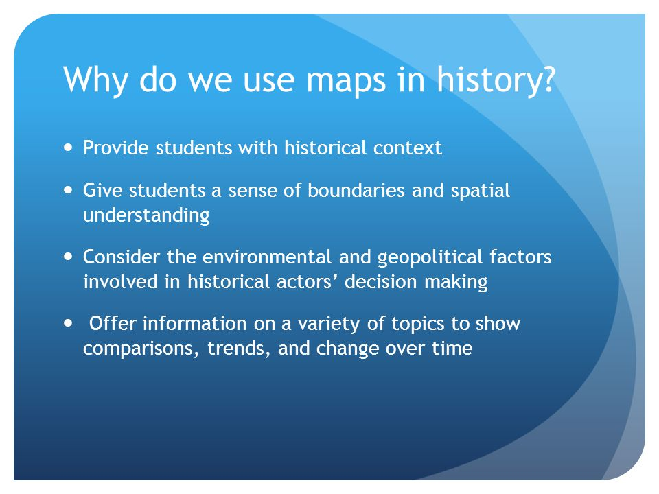 Why do we use maps in history? Provide students with historical context Give students a sense of boundaries and spatial understanding Consider the env