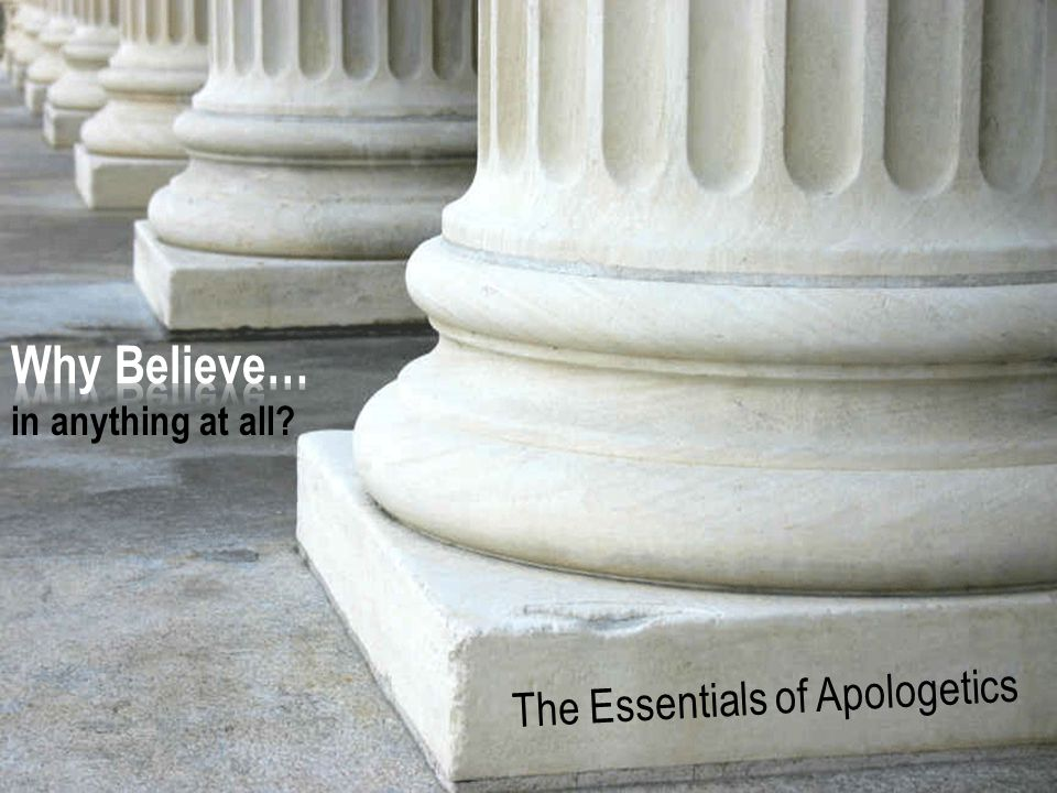The Essentials of Apologetics – Why Believe Anything at All? How Philosophy Helps Form Beliefs