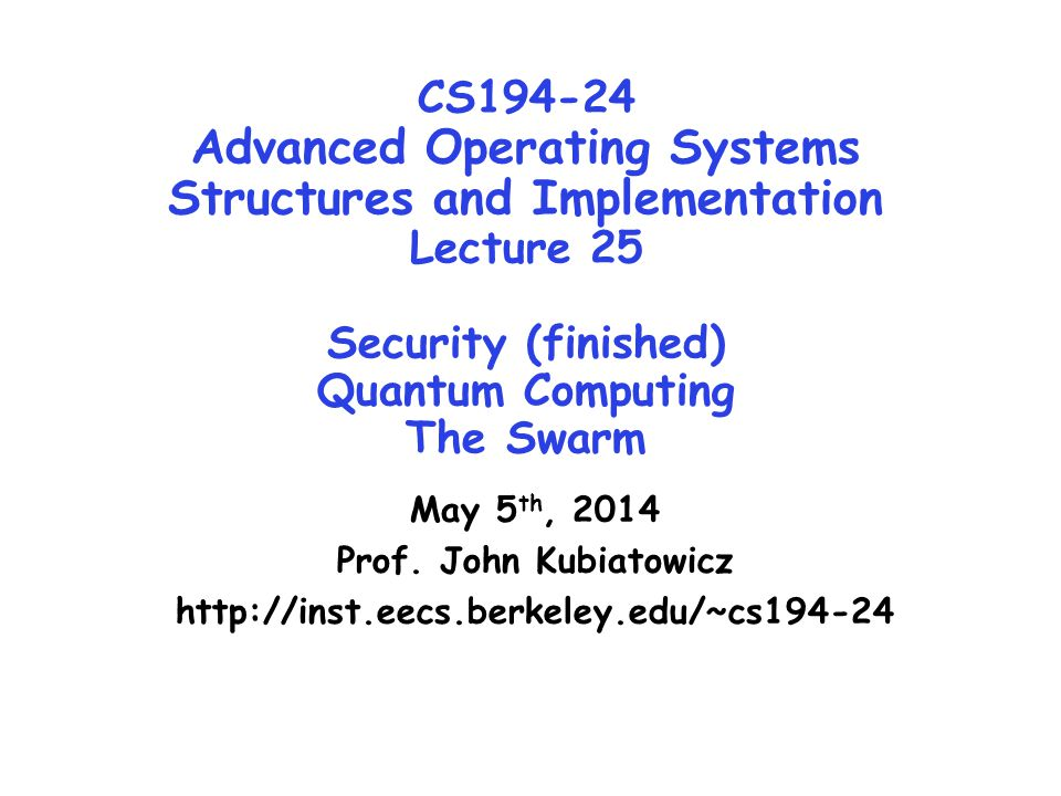 CS194-24 Advanced Operating Systems Structures and Implementation Lecture 25 Security (finished) Quantum Computing The Swarm May 5 th, 2014 Prof.