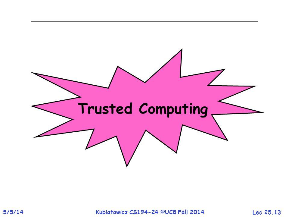 Lec 25.13 5/5/14Kubiatowicz CS194-24 ©UCB Fall 2014 Trusted Computing