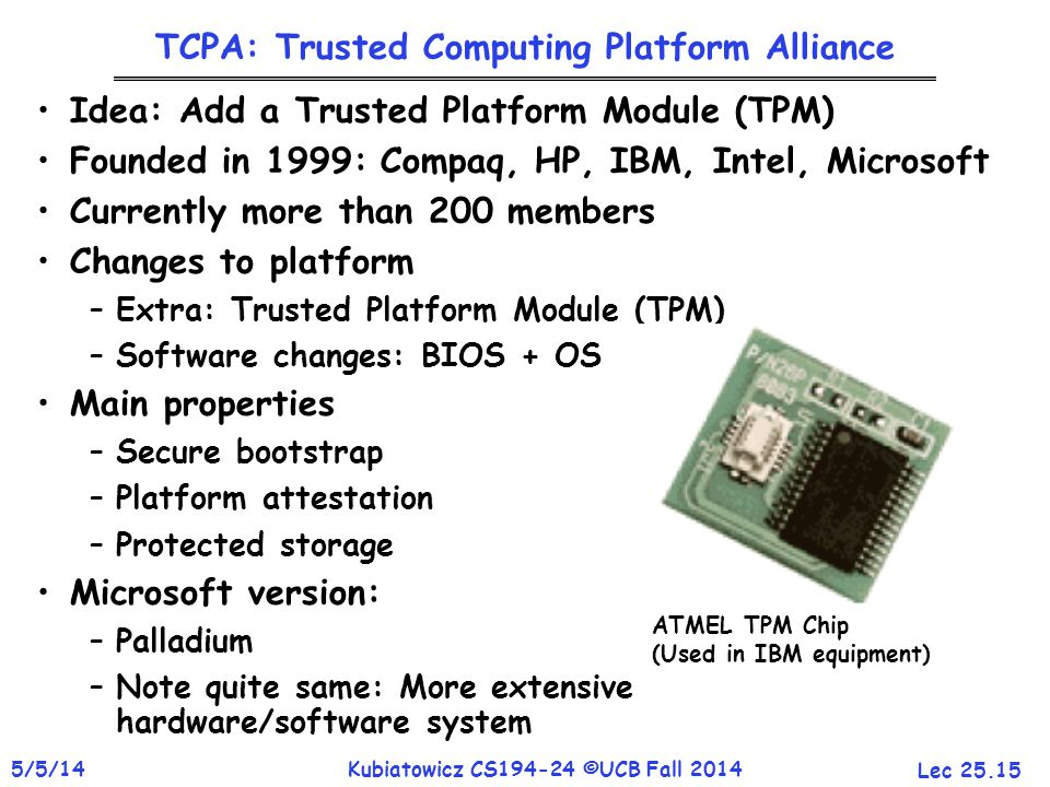 Lec 25.15 5/5/14Kubiatowicz CS194-24 ©UCB Fall 2014 TCPA: Trusted Computing Platform Alliance Idea: Add a Trusted Platform Module (TPM) Founded in 1999: Compaq, HP, IBM, Intel, Microsoft Currently more than 200 members Changes to platform –Extra: Trusted Platform Module (TPM) –Software changes: BIOS + OS Main properties –Secure bootstrap –Platform attestation –Protected storage Microsoft version: –Palladium –Note quite same: More extensive hardware/software system ATMEL TPM Chip (Used in IBM equipment)