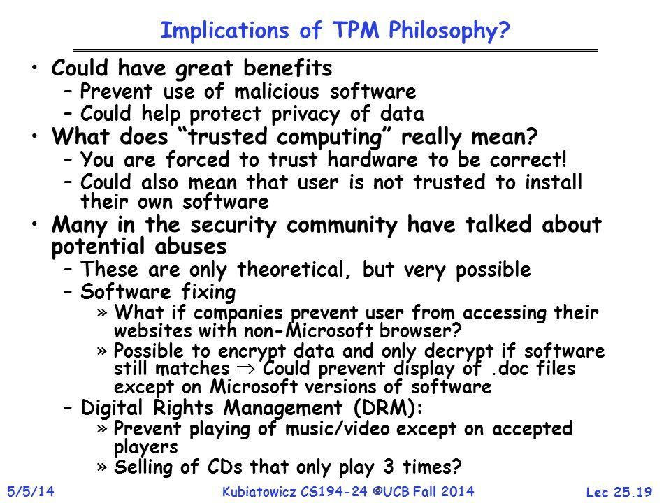 Lec 25.19 5/5/14Kubiatowicz CS194-24 ©UCB Fall 2014 Implications of TPM Philosophy? Could have great benefits –Prevent use of malicious software –Coul
