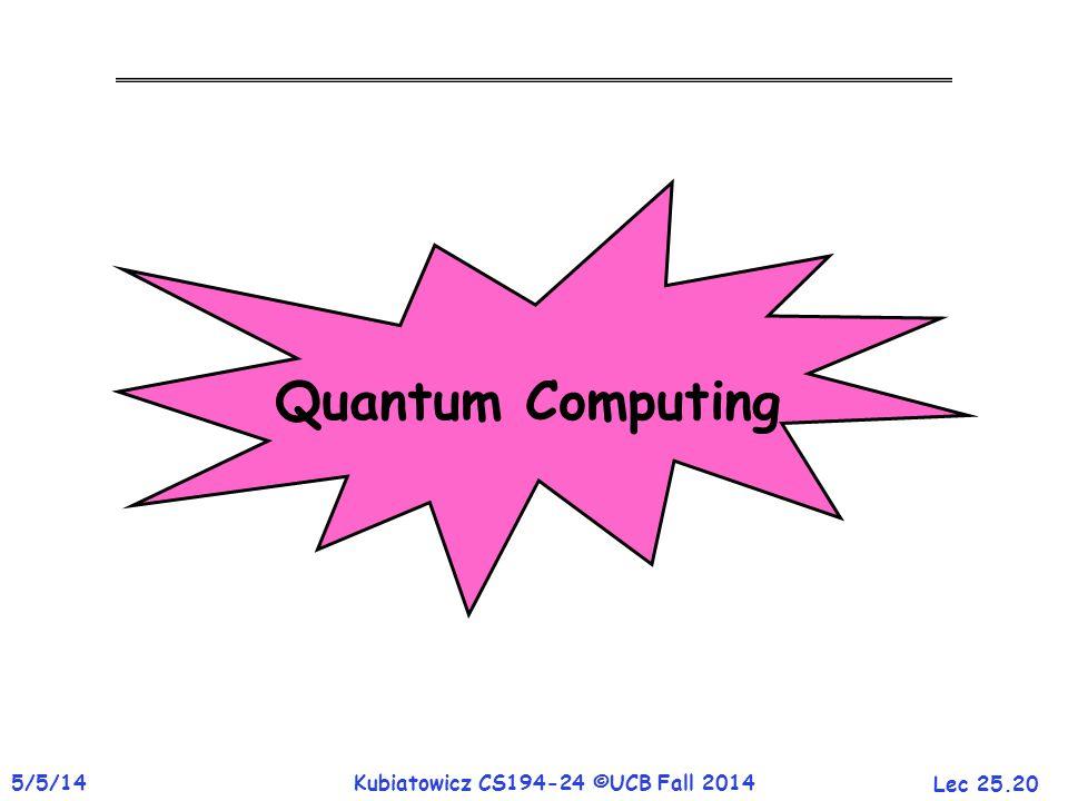 Lec 25.20 5/5/14Kubiatowicz CS194-24 ©UCB Fall 2014 Quantum Computing