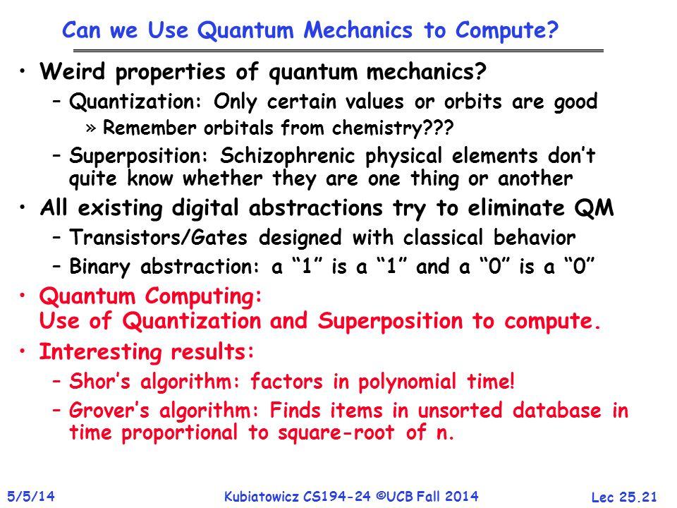 Lec 25.21 5/5/14Kubiatowicz CS194-24 ©UCB Fall 2014 Can we Use Quantum Mechanics to Compute? Weird properties of quantum mechanics? –Quantization: Onl