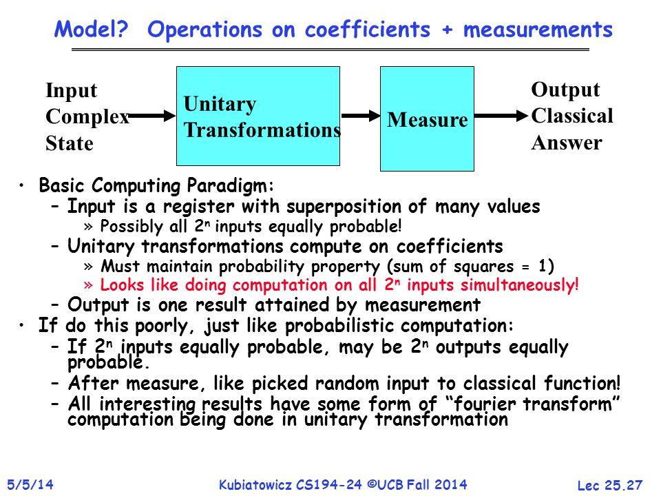 Lec 25.27 5/5/14Kubiatowicz CS194-24 ©UCB Fall 2014 Model? Operations on coefficients + measurements Basic Computing Paradigm: –Input is a register wi