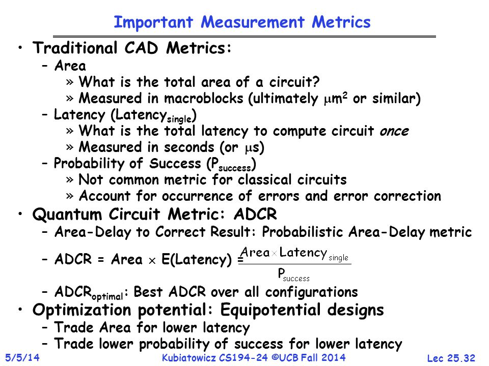 Lec 25.32 5/5/14Kubiatowicz CS194-24 ©UCB Fall 2014 Important Measurement Metrics Traditional CAD Metrics: –Area »What is the total area of a circuit.