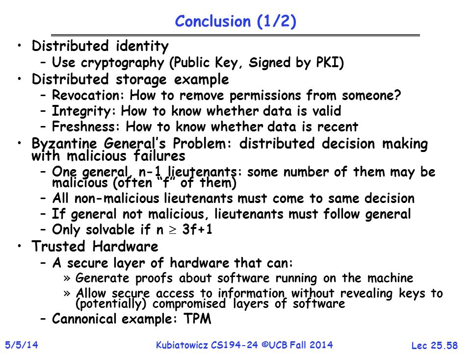 Lec 25.58 5/5/14Kubiatowicz CS194-24 ©UCB Fall 2014 Conclusion (1/2) Distributed identity –Use cryptography (Public Key, Signed by PKI) Distributed storage example –Revocation: How to remove permissions from someone.