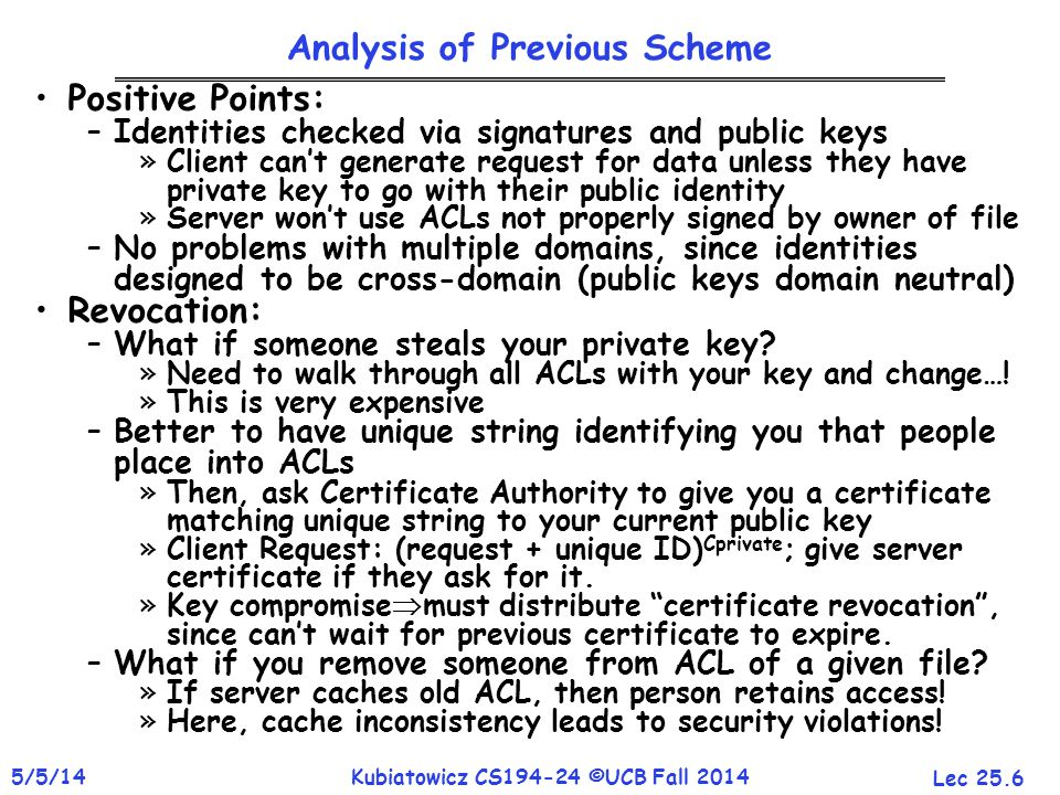 Lec 25.6 5/5/14Kubiatowicz CS194-24 ©UCB Fall 2014 Analysis of Previous Scheme Positive Points: –Identities checked via signatures and public keys »Client can't generate request for data unless they have private key to go with their public identity »Server won't use ACLs not properly signed by owner of file –No problems with multiple domains, since identities designed to be cross-domain (public keys domain neutral) Revocation: –What if someone steals your private key.