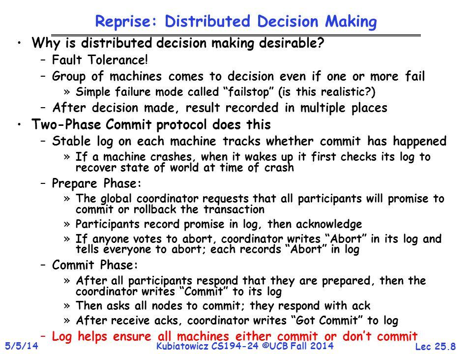 Lec 25.8 5/5/14Kubiatowicz CS194-24 ©UCB Fall 2014 Reprise: Distributed Decision Making Why is distributed decision making desirable? –Fault Tolerance