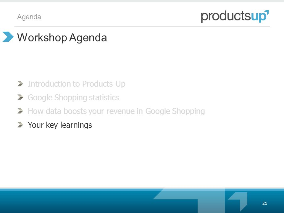 Agenda Introduction to Products-Up Google Shopping statistics How data boosts your revenue in Google Shopping Your key learnings Workshop Agenda 21
