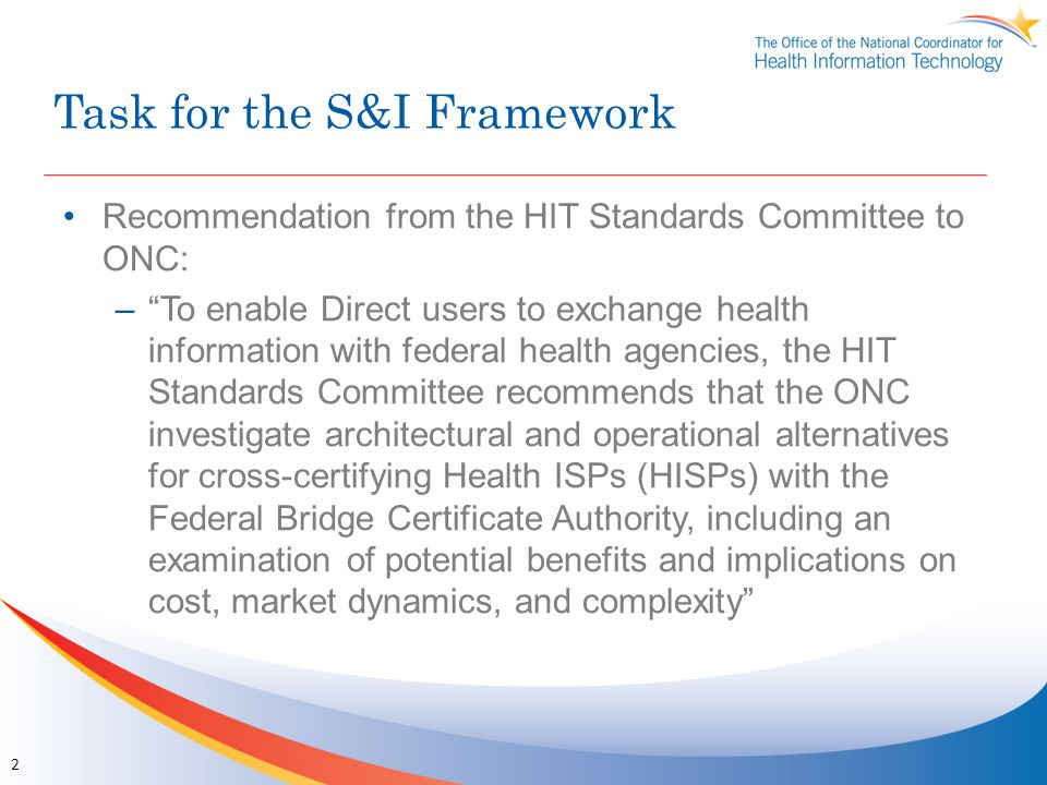Task for the S&I Framework Recommendation from the HIT Standards Committee to ONC: – To enable Direct users to exchange health information with federal health agencies, the HIT Standards Committee recommends that the ONC investigate architectural and operational alternatives for cross-certifying Health ISPs (HISPs) with the Federal Bridge Certificate Authority, including an examination of potential benefits and implications on cost, market dynamics, and complexity 2