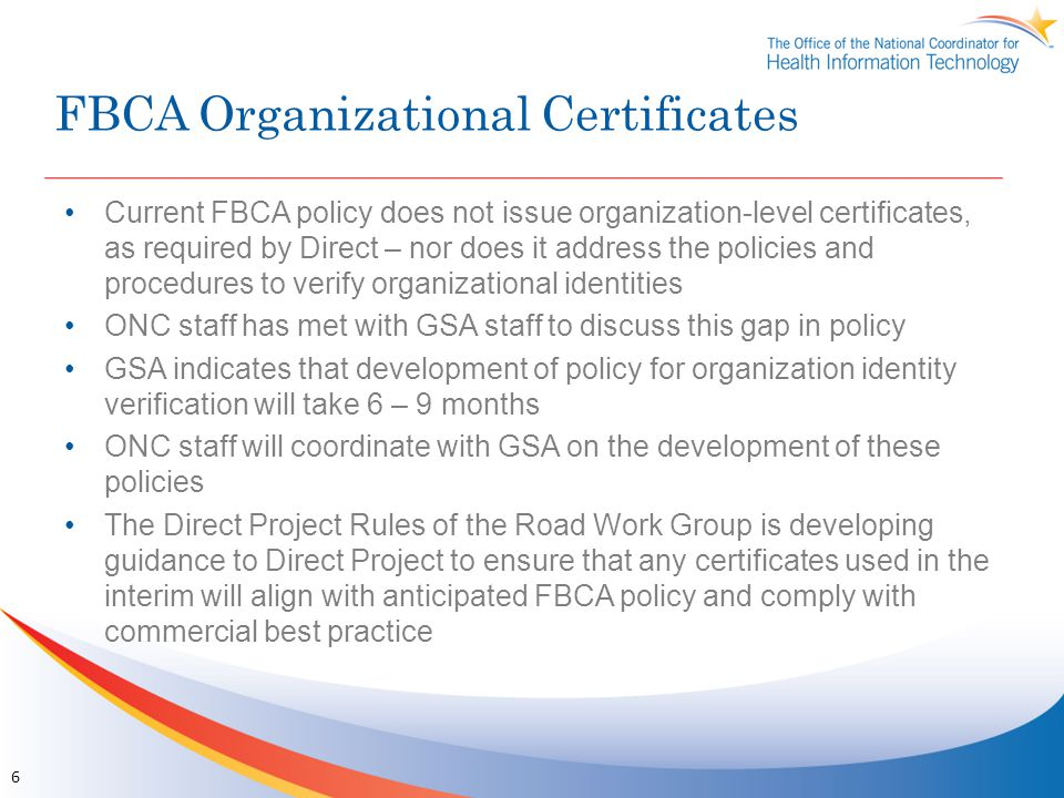 FBCA Organizational Certificates Current FBCA policy does not issue organization-level certificates, as required by Direct – nor does it address the policies and procedures to verify organizational identities ONC staff has met with GSA staff to discuss this gap in policy GSA indicates that development of policy for organization identity verification will take 6 – 9 months ONC staff will coordinate with GSA on the development of these policies The Direct Project Rules of the Road Work Group is developing guidance to Direct Project to ensure that any certificates used in the interim will align with anticipated FBCA policy and comply with commercial best practice 6