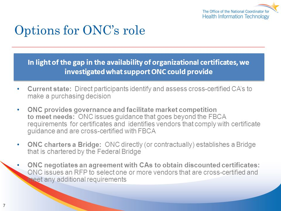 Option Comparison Summary Option for ONCProsCons Current State Rapid to deploy Low complexity and low overhead for ONC No healthcare root Higher burden on purchaser to research and acquire CA options Uncertain impact on certificate costs Provide Governance and facilitate Market Competition Possible limited number of healthcare roots Purchaser can rely on ONC vetting of vendors Can require compliance with healthcare policies that go beyond FBCA Time and resources to vet CA's Charter a Bridge Healthcare root can be established Can require compliance with healthcare policies that go beyond FBCA Purchaser can rely on ONC vetting of vendors Time and resources to set up and maintain a bridge Uncertain impact on certificate costs Negotiate Discounts with CA's Possible limited number of healthcare roots Can require compliance with healthcare policies that go beyond FBCA Purchaser can rely on ONC vetting of vendors Reduced certificate costs for purchasers ONC responsibility for procurements and contract management Likely to reduce the number of vendor choices 8