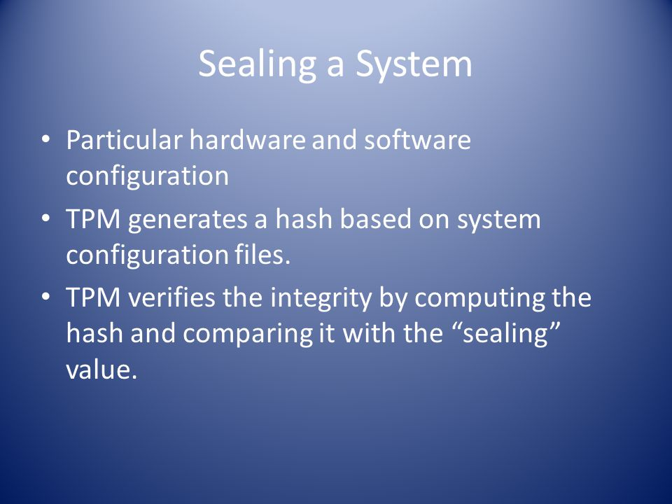 Sealing a System Particular hardware and software configuration TPM generates a hash based on system configuration files.
