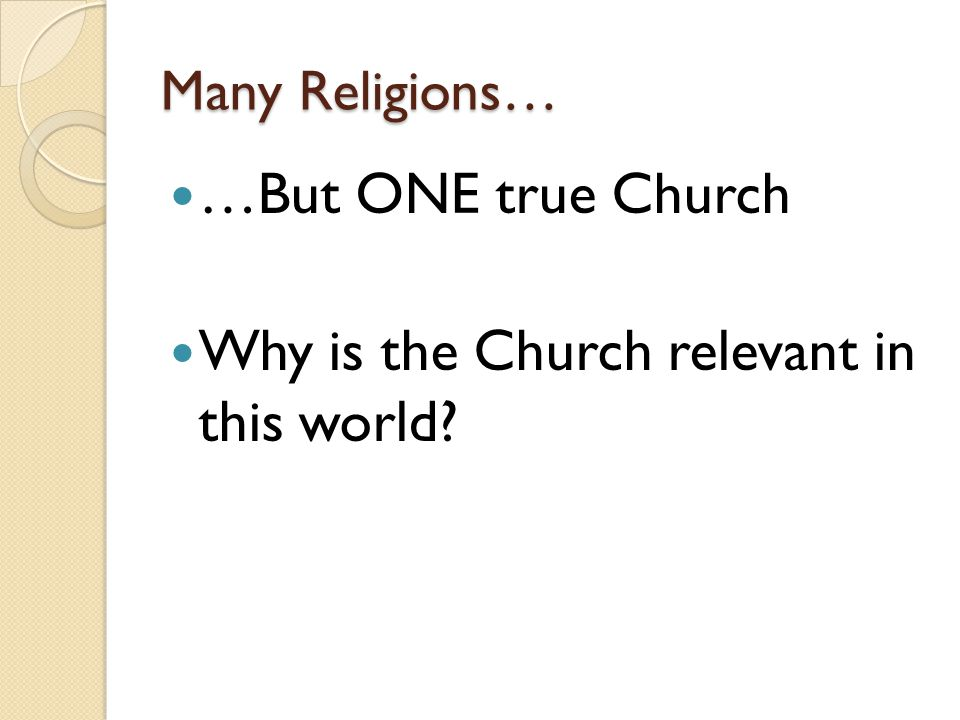 Many Religions… …But ONE true Church Why is the Church relevant in this world?
