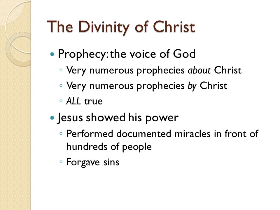 The Divinity of Christ Prophecy: the voice of God ◦ Very numerous prophecies about Christ ◦ Very numerous prophecies by Christ ◦ ALL true Jesus showed
