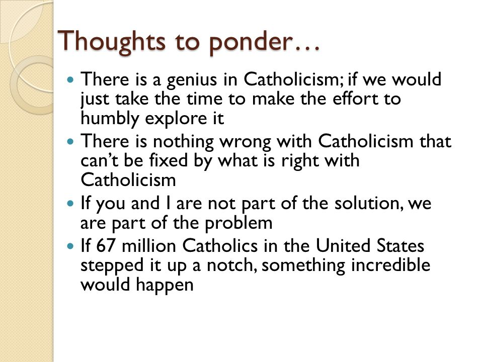 Thoughts to ponder… There is a genius in Catholicism; if we would just take the time to make the effort to humbly explore it There is nothing wrong with Catholicism that can't be fixed by what is right with Catholicism If you and I are not part of the solution, we are part of the problem If 67 million Catholics in the United States stepped it up a notch, something incredible would happen
