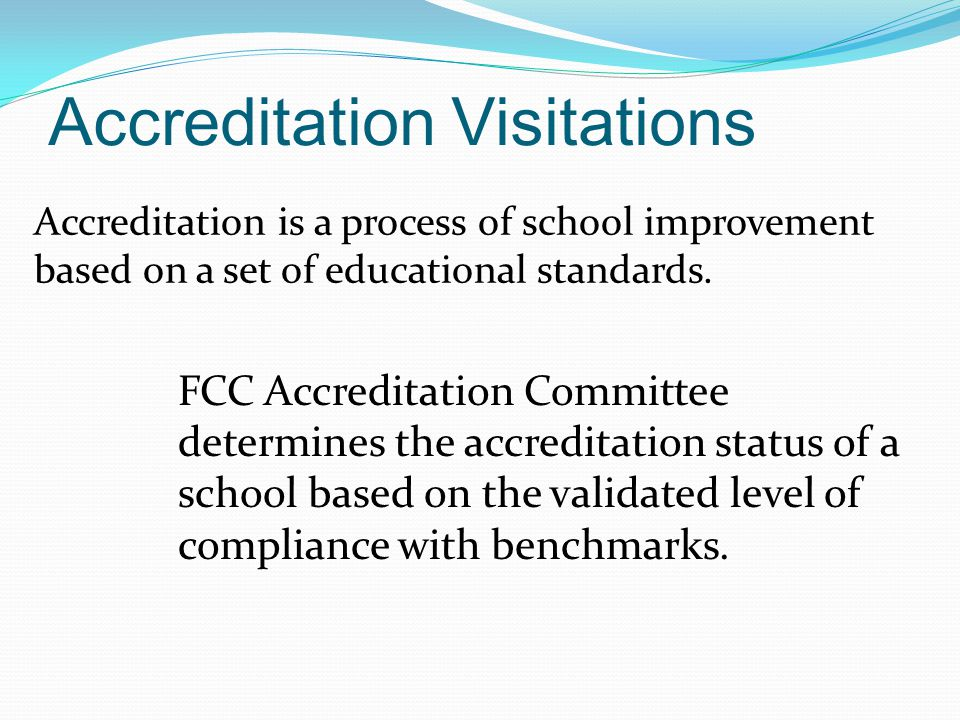Accreditation Visitations Accreditation is a process of school improvement based on a set of educational standards.