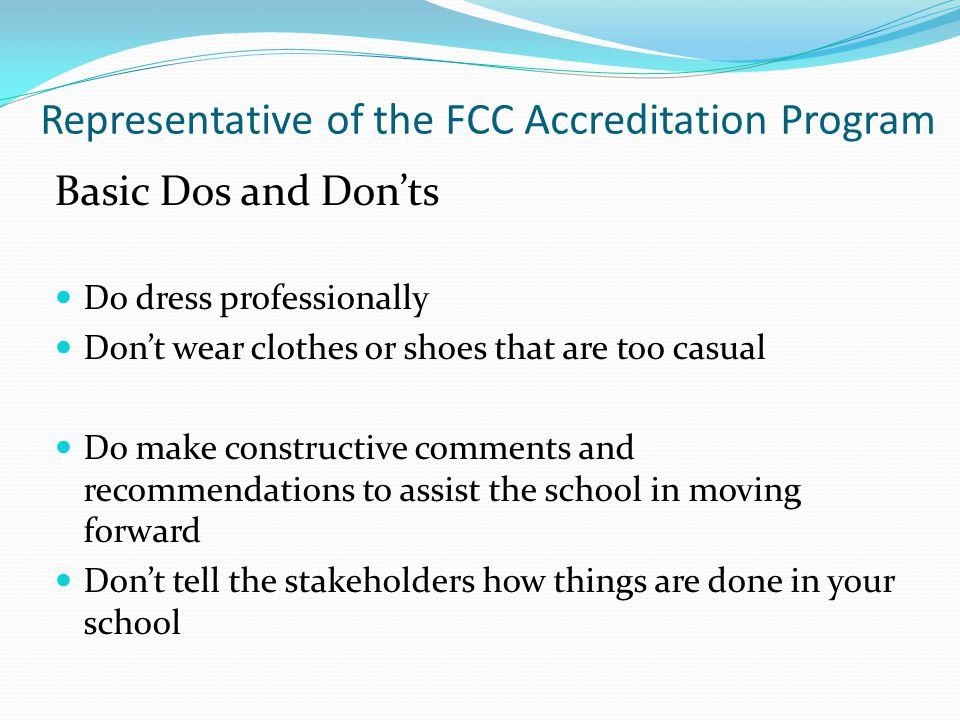 Do dress professionally Don't wear clothes or shoes that are too casual Do make constructive comments and recommendations to assist the school in moving forward Don't tell the stakeholders how things are done in your school Basic Dos and Don'ts Representative of the FCC Accreditation Program