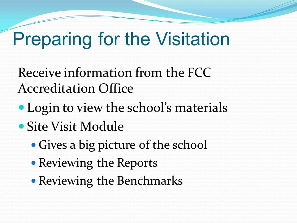 Preparing for the Visitation Receive information from the FCC Accreditation Office Login to view the school's materials Site Visit Module Gives a big picture of the school Reviewing the Reports Reviewing the Benchmarks