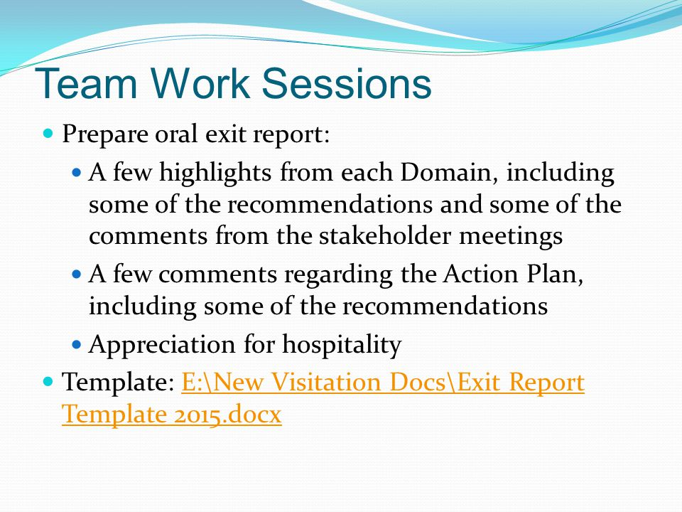 Team Work Sessions Prepare oral exit report: A few highlights from each Domain, including some of the recommendations and some of the comments from the stakeholder meetings A few comments regarding the Action Plan, including some of the recommendations Appreciation for hospitality Template: E:\New Visitation Docs\Exit Report Template 2015.docxE:\New Visitation Docs\Exit Report Template 2015.docx