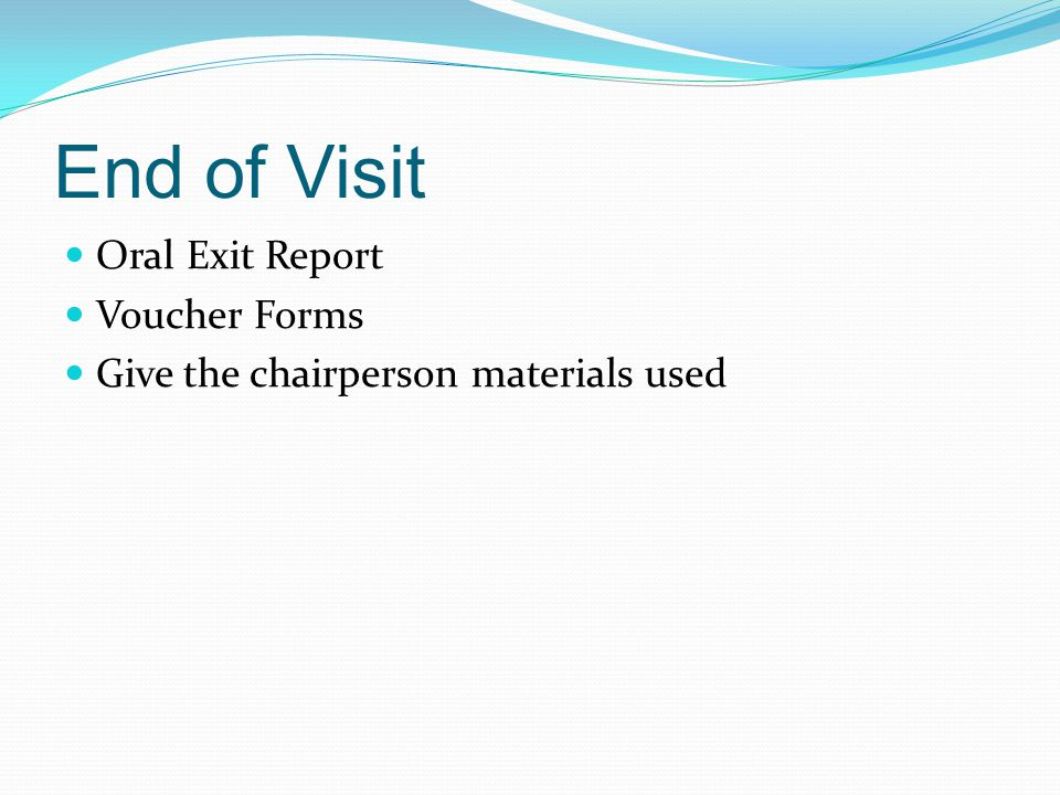 End of Visit Oral Exit Report Voucher Forms Give the chairperson materials used