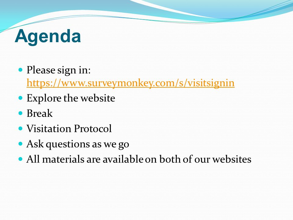 Agenda Please sign in: https://www.surveymonkey.com/s/visitsignin https://www.surveymonkey.com/s/visitsignin Explore the website Break Visitation Protocol Ask questions as we go All materials are available on both of our websites