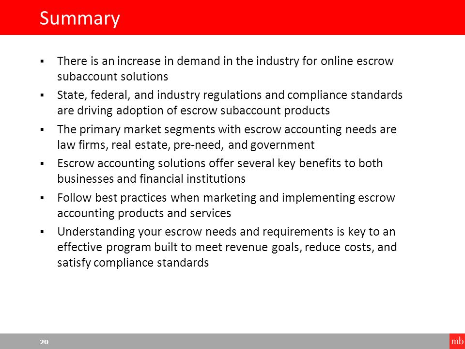 20 Summary  There is an increase in demand in the industry for online escrow subaccount solutions  State, federal, and industry regulations and compliance standards are driving adoption of escrow subaccount products  The primary market segments with escrow accounting needs are law firms, real estate, pre-need, and government  Escrow accounting solutions offer several key benefits to both businesses and financial institutions  Follow best practices when marketing and implementing escrow accounting products and services  Understanding your escrow needs and requirements is key to an effective program built to meet revenue goals, reduce costs, and satisfy compliance standards
