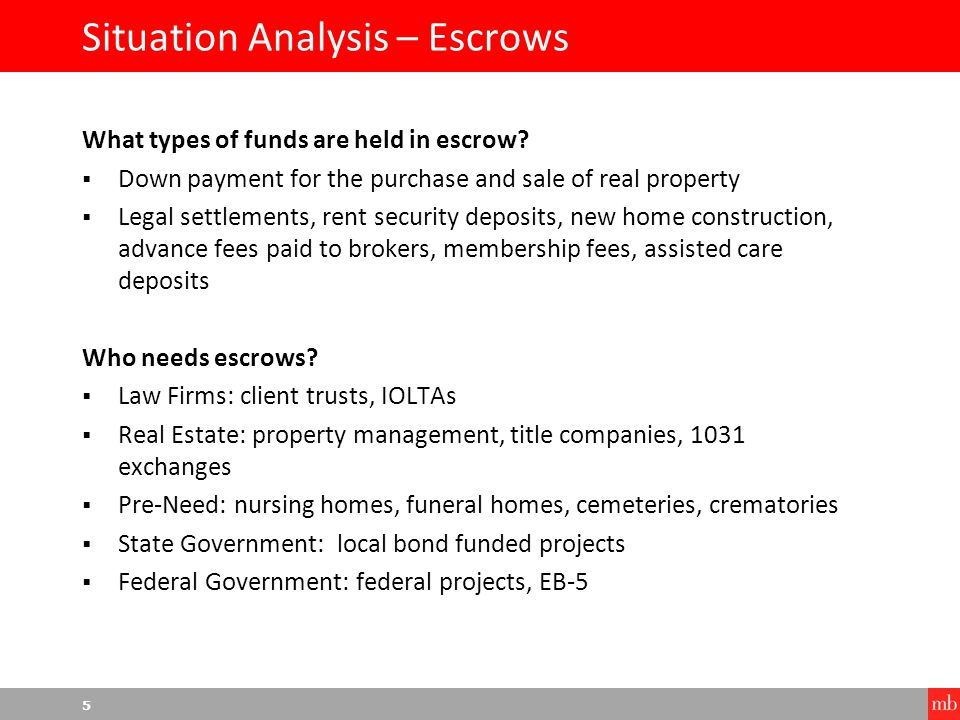 6 Situation Analysis – Escrow Rules and Regulations Every industry that uses escrow accounts has unique and specific rules and regulations to follow based on several factors, including, but not limited to:  Interest payments  Taxes  Financial reporting  Oversight and disclosure  Agreements and contracts  Funds management and disbursement  State and federal mandates Each escrow application has unique rules and regulations