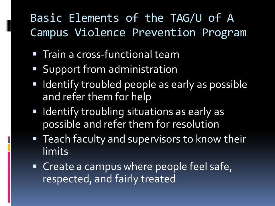 Basic Elements of the TAG/U of A Campus Violence Prevention Program  Train a cross-functional team  Support from administration  Identify troubled people as early as possible and refer them for help  Identify troubling situations as early as possible and refer them for resolution  Teach faculty and supervisors to know their limits  Create a campus where people feel safe, respected, and fairly treated