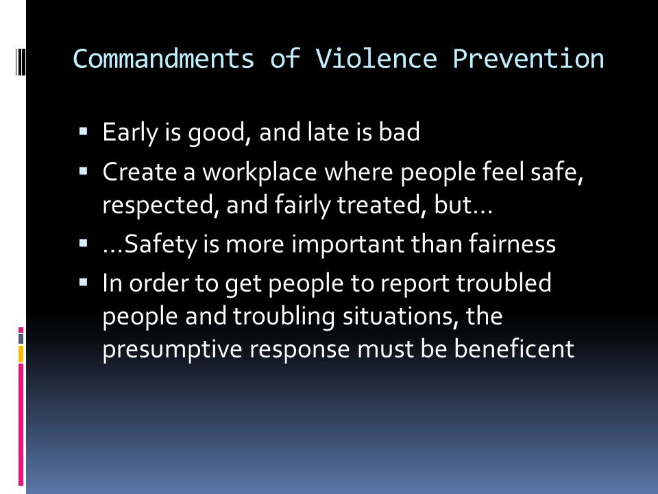 Commandments of Violence Prevention  Early is good, and late is bad  Create a workplace where people feel safe, respected, and fairly treated, but…  …Safety is more important than fairness  In order to get people to report troubled people and troubling situations, the presumptive response must be beneficent