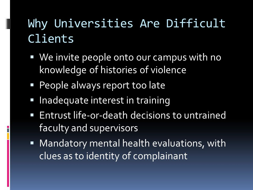 Why Universities Are Difficult Clients  Tacit approval of misbehavior by failure to act  Fairness always trumps safety  Failure to create, identify, and rely on real experts in threat assessment  Trust me, said the art history professor, I'm a Doctor!  Complacency and denial  Even after U of A Nursing School  Even after Virginia Tech