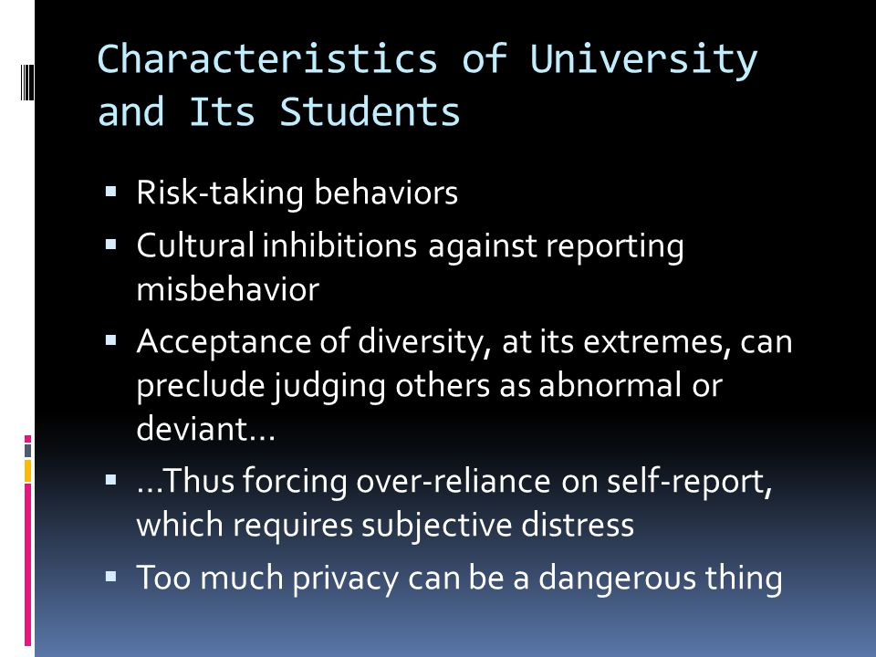 Characteristics of University and Its Students  Risk-taking behaviors  Cultural inhibitions against reporting misbehavior  Acceptance of diversity, at its extremes, can preclude judging others as abnormal or deviant…  …Thus forcing over-reliance on self-report, which requires subjective distress  Too much privacy can be a dangerous thing