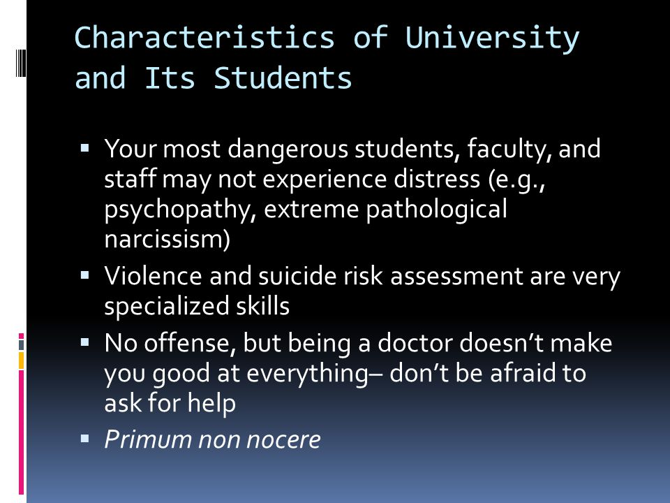 Characteristics of University and Its Students  Your most dangerous students, faculty, and staff may not experience distress (e.g., psychopathy, extreme pathological narcissism)  Violence and suicide risk assessment are very specialized skills  No offense, but being a doctor doesn't make you good at everything– don't be afraid to ask for help  Primum non nocere