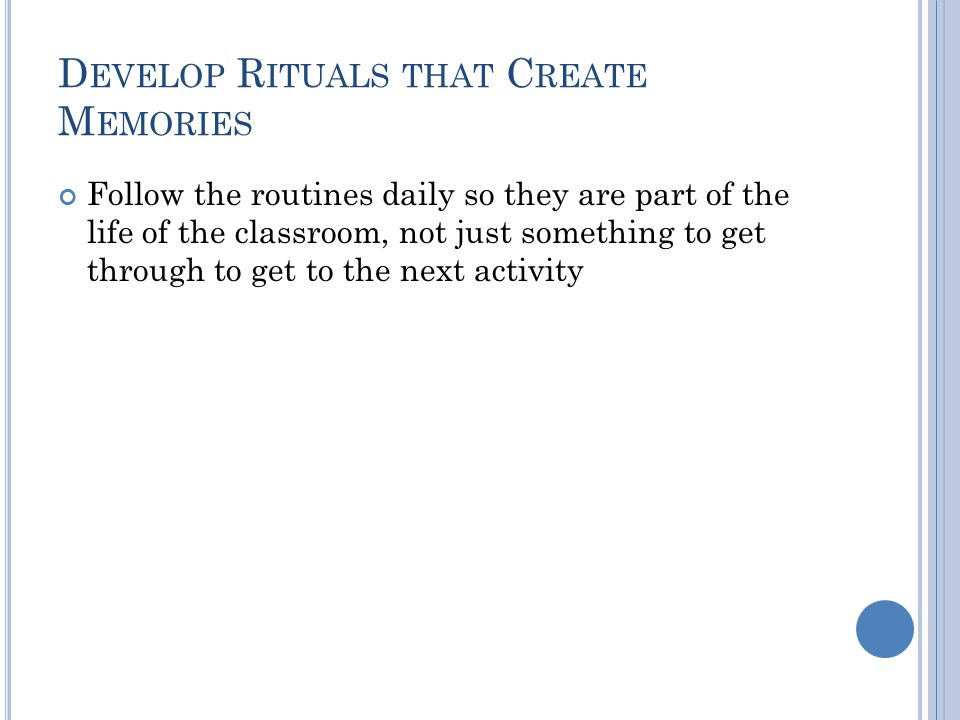 D EVELOP R ITUALS THAT C REATE M EMORIES Follow the routines daily so they are part of the life of the classroom, not just something to get through to get to the next activity
