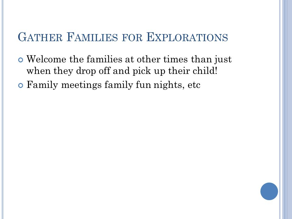 G ATHER F AMILIES FOR E XPLORATIONS Welcome the families at other times than just when they drop off and pick up their child.