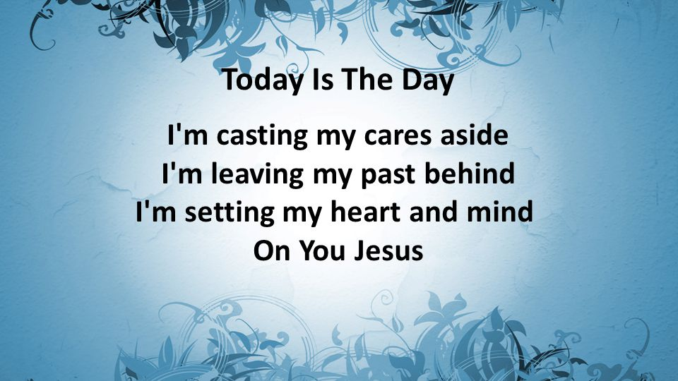 Today Is The Day I m casting my cares aside I m leaving my past behind I m setting my heart and mind On You Jesus