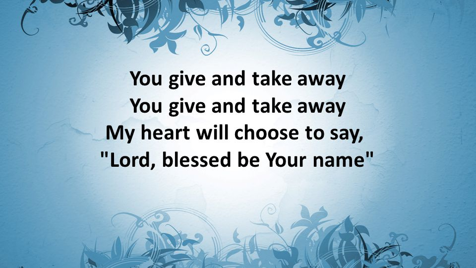 You give and take away You give and take away My heart will choose to say, Lord, blessed be Your name
