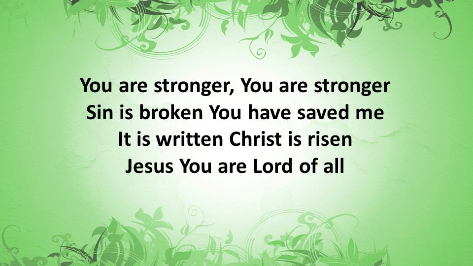 You are stronger, You are stronger Sin is broken You have saved me It is written Christ is risen Jesus You are Lord of all