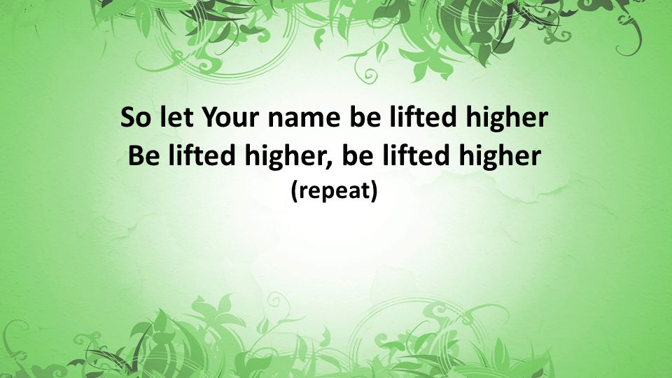 So let Your name be lifted higher Be lifted higher, be lifted higher (repeat)