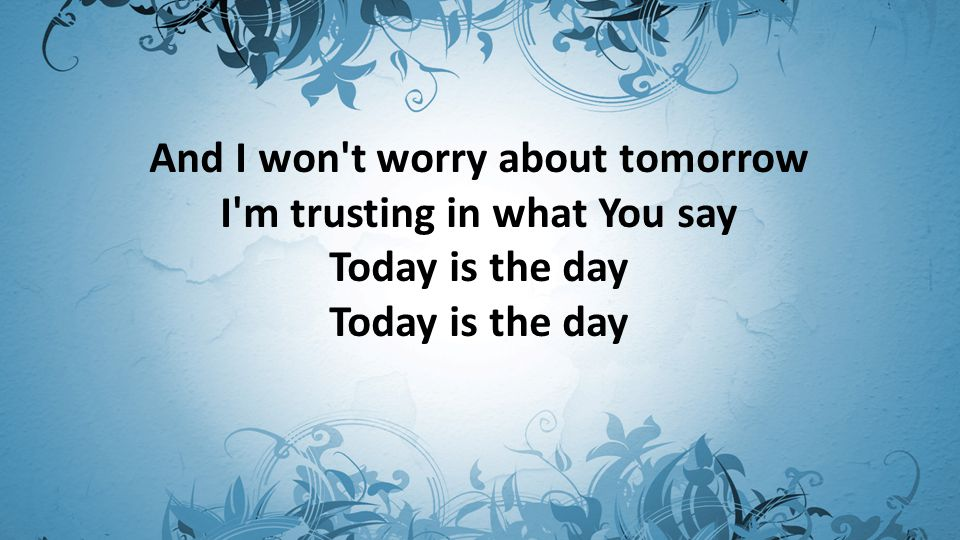 And I won t worry about tomorrow I m trusting in what You say Today is the day Today is the day