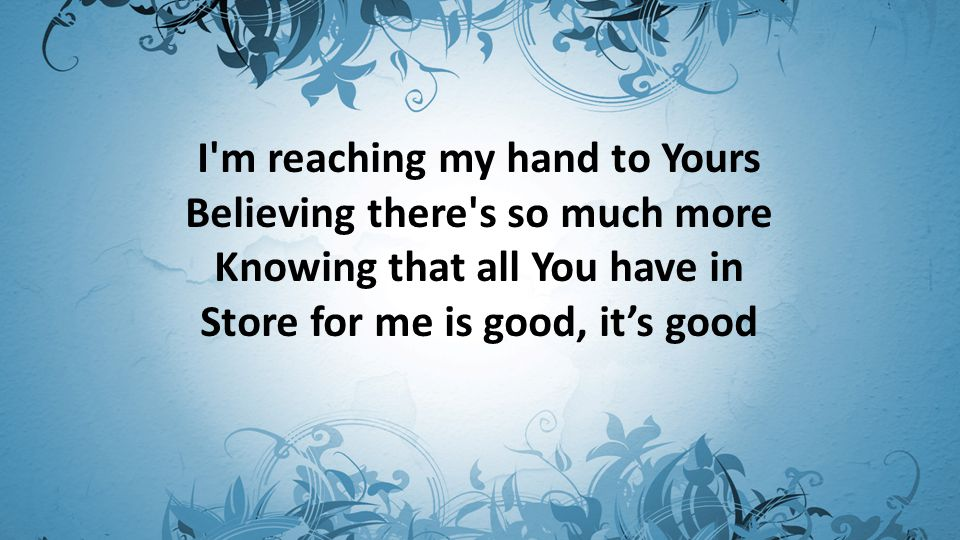 I m reaching my hand to Yours Believing there s so much more Knowing that all You have in Store for me is good, it's good