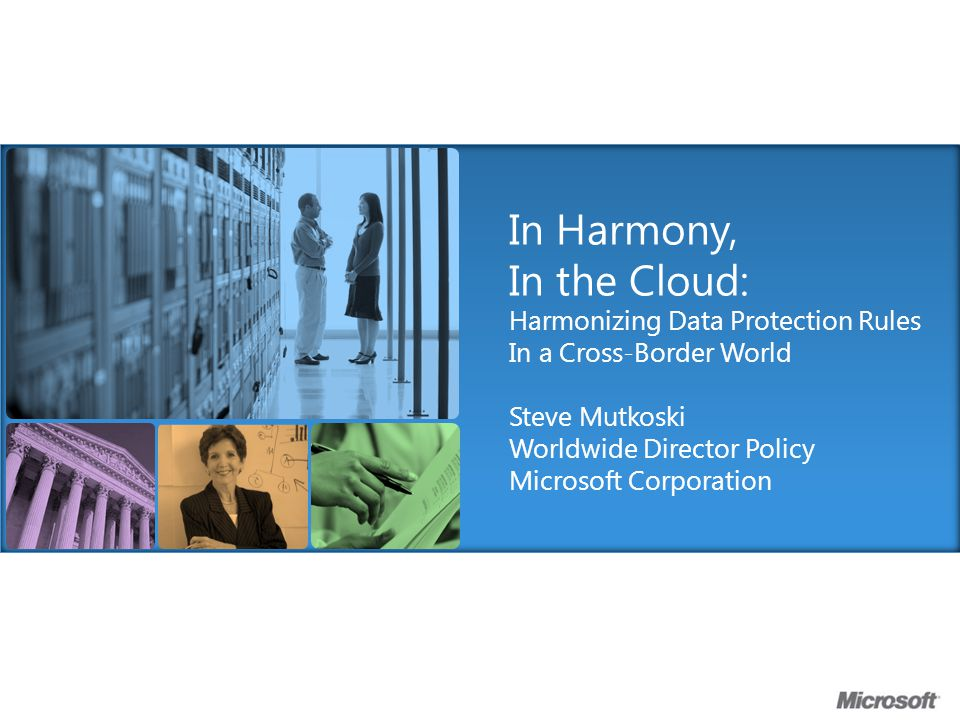 Benefits of Harmonization Are Widespread Improved privacy environment Increased compliance Lower regulatory cost burden Greater certainty of data privacy Lower prices Reduced liability due to non-compliance Cloud Customers Reduced risk of non- compliance Lower delivery costs Lower barriers to entry and growth Cloud Providers Auditors & Certifiers Expanded, global market opportunity Greater consistency Data Protection Agencies