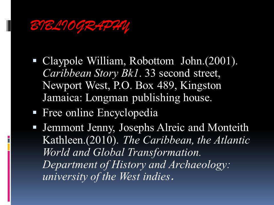 BIBLIOGRAPHY  Claypole William, Robottom John.(2001). Caribbean Story Bk1. 33 second street, Newport West, P.O. Box 489, Kingston Jamaica: Longman pu