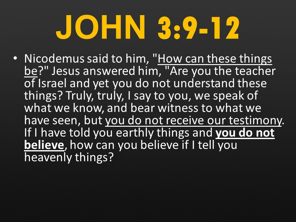 JOHN 3:9-12 Nicodemus said to him, How can these things be Jesus answered him, Are you the teacher of Israel and yet you do not understand these things.