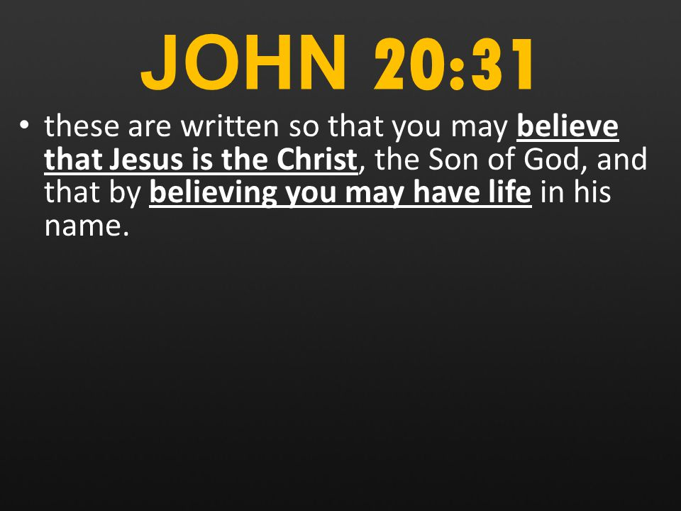 JOHN 20:31 these are written so that you may believe that Jesus is the Christ, the Son of God, and that by believing you may have life in his name.