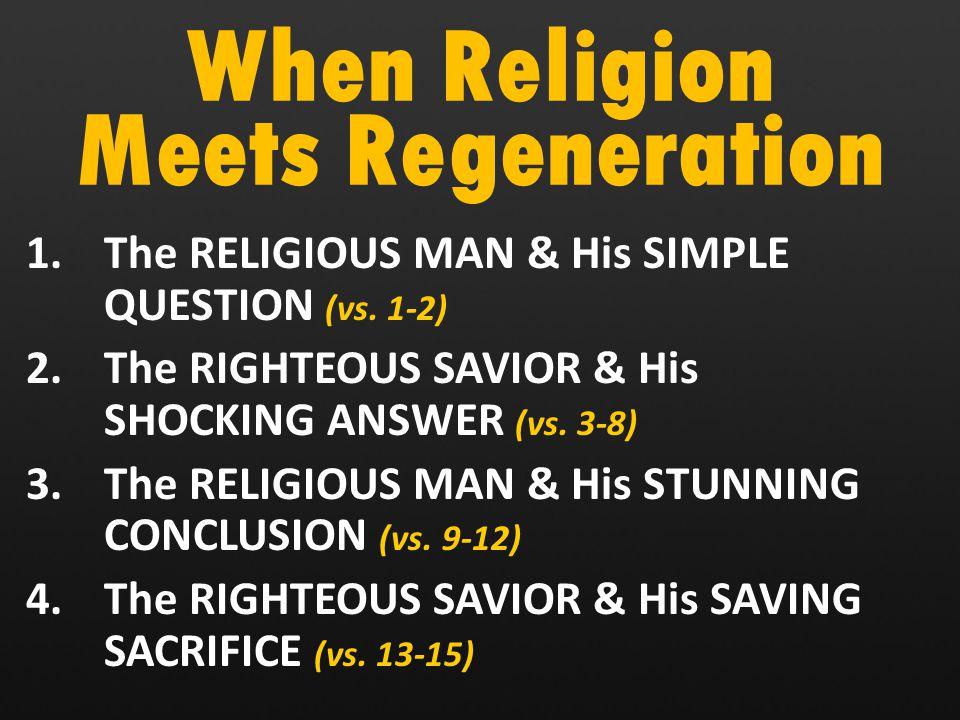 When Religion Meets Regeneration 1.The RELIGIOUS MAN & His SIMPLE QUESTION (vs.