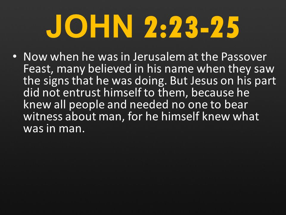 JOHN 2:23-25 Now when he was in Jerusalem at the Passover Feast, many believed in his name when they saw the signs that he was doing.